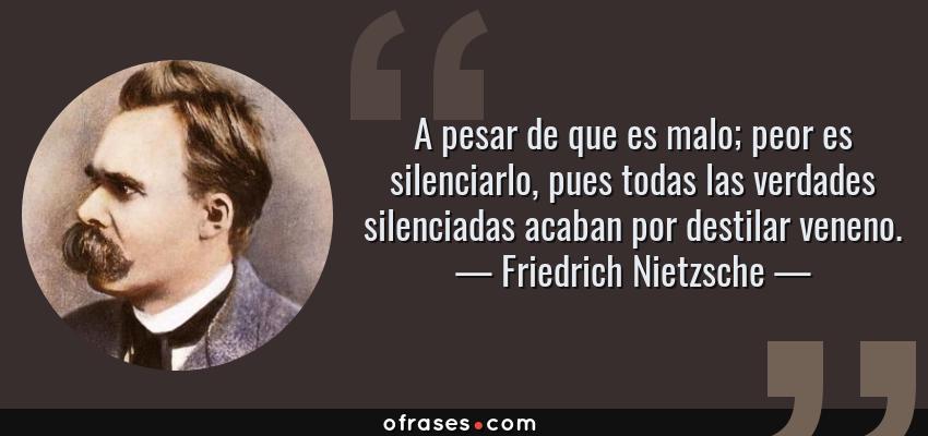 Frases de Friedrich Nietzsche - A pesar de que es malo; peor es silenciarlo, pues todas las verdades silenciadas acaban por destilar veneno.