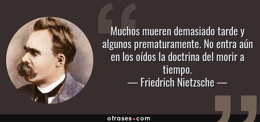 Frases de Friedrich Nietzsche - Muchos mueren demasiado tarde y algunos prematuramente. No entra aún en los oídos la doctrina del morir a tiempo.