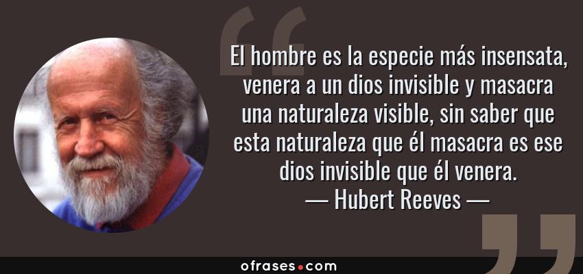 Frases de Hubert Reeves - El hombre es la especie más insensata, venera a un dios invisible y masacra una naturaleza visible, sin saber que esta naturaleza que él masacra es ese dios invisible que él venera.
