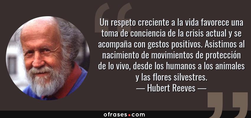 Frases de Hubert Reeves - Un respeto creciente a la vida favorece una toma de conciencia de la crisis actual y se acompaña con gestos positivos. Asistimos al nacimiento de movimientos de protección de lo vivo, desde los humanos a los animales y las flores silvestres.