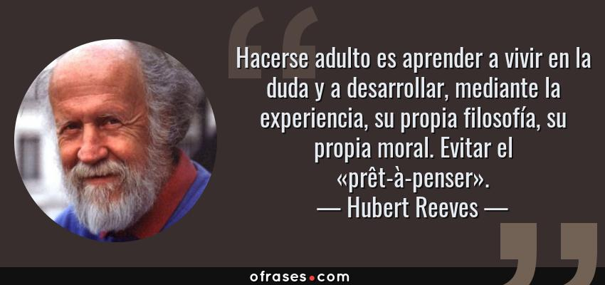 Frases de Hubert Reeves - Hacerse adulto es aprender a vivir en la duda y a desarrollar, mediante la experiencia, su propia filosofía, su propia moral. Evitar el «prêt-à-penser».