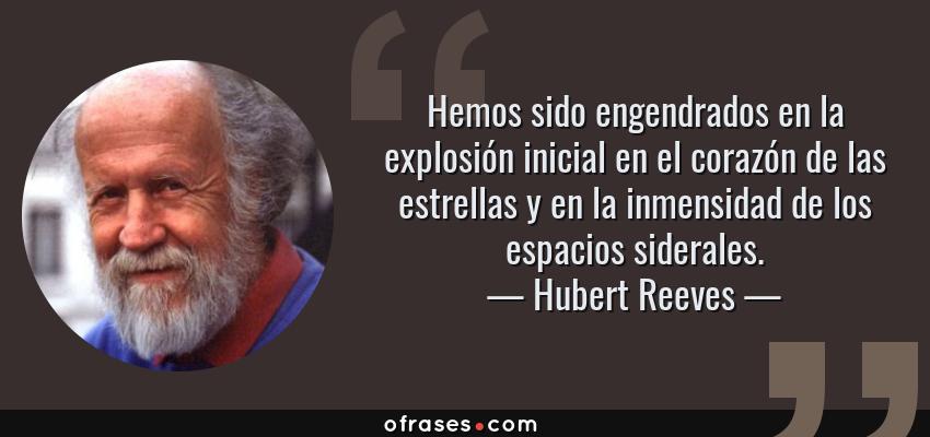 Frases de Hubert Reeves - Hemos sido engendrados en la explosión inicial en el corazón de las estrellas y en la inmensidad de los espacios siderales.