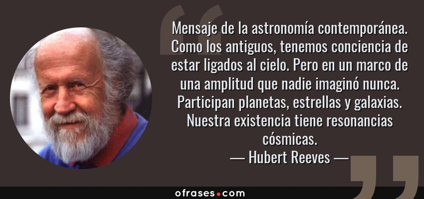Frases de Hubert Reeves - Mensaje de la astronomía contemporánea. Como los antiguos, tenemos conciencia de estar ligados al cielo. Pero en un marco de una amplitud que nadie imaginó nunca. Participan planetas, estrellas y galaxias. Nuestra existencia tiene resonancias cósmicas.