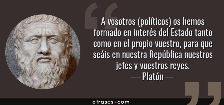Frases de Platón - A vosotros (políticos) os hemos formado en interés del Estado tanto como en el propio vuestro, para que seáis en nuestra República nuestros jefes y vuestros reyes.