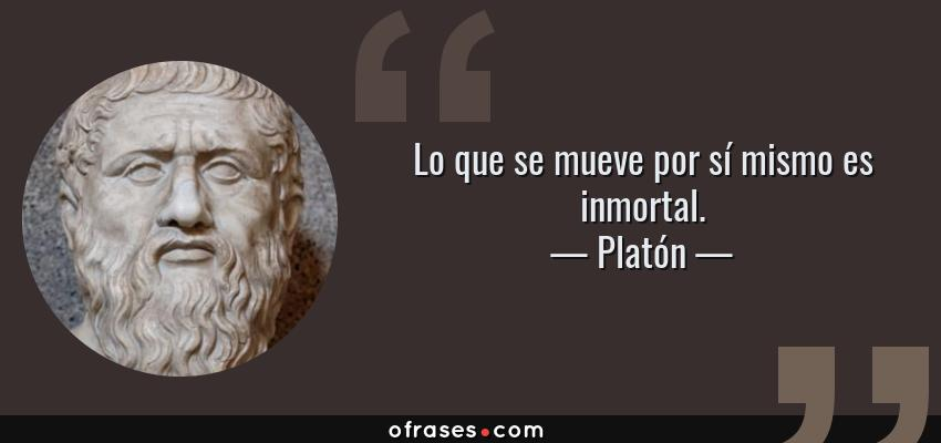 Frases de Platón - Lo que se mueve por sí mismo es inmortal.