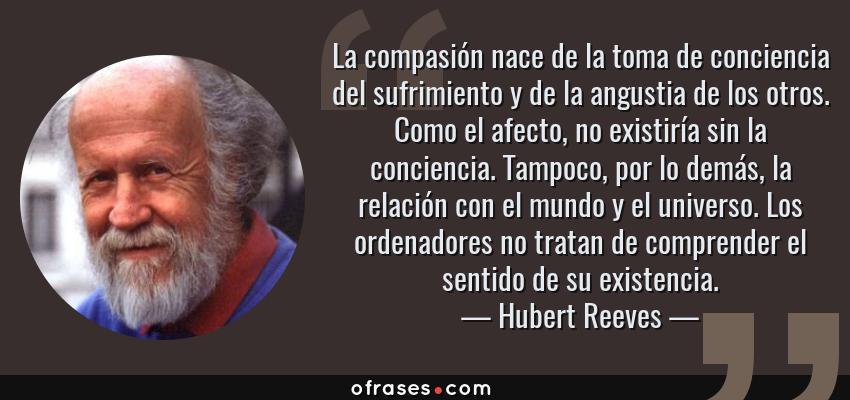 Frases de Hubert Reeves - La compasión nace de la toma de conciencia del sufrimiento y de la angustia de los otros. Como el afecto, no existiría sin la conciencia. Tampoco, por lo demás, la relación con el mundo y el universo. Los ordenadores no tratan de comprender el sentido de su existencia.