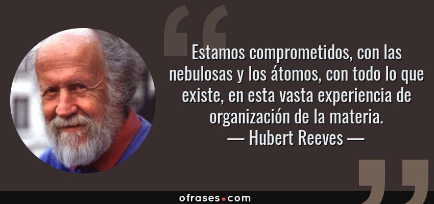 Frases de Hubert Reeves - Estamos comprometidos, con las nebulosas y los átomos, con todo lo que existe, en esta vasta experiencia de organización de la materia.