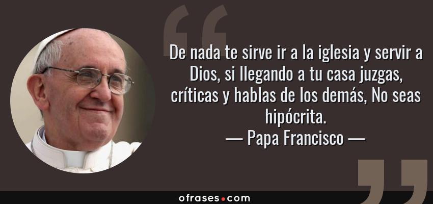Frases de Papa Francisco - De nada te sirve ir a la iglesia y servir a Dios, si llegando a tu casa juzgas, críticas y hablas de los demás, No seas hipócrita.