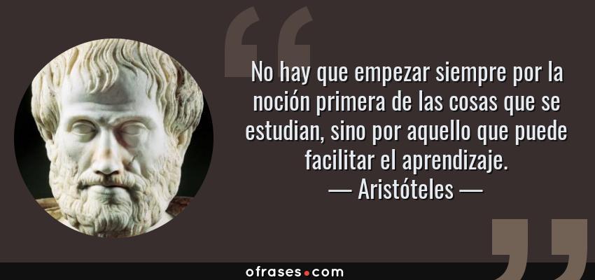Frases de Aristóteles - No hay que empezar siempre por la noción primera de las cosas que se estudian, sino por aquello que puede facilitar el aprendizaje.
