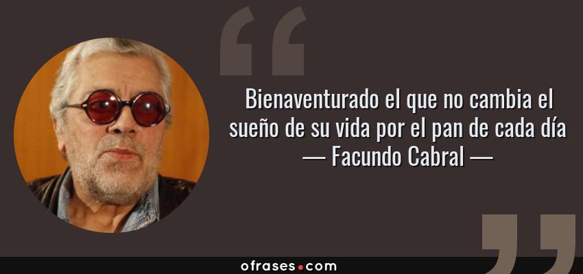 Frases de Facundo Cabral - Bienaventurado el que no cambia el sueño de su vida por el pan de cada día