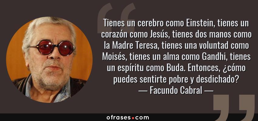 Frases de Facundo Cabral - Tienes un cerebro como Einstein, tienes un corazón como Jesús, tienes dos manos como la Madre Teresa, tienes una voluntad como Moisés, tienes un alma como Gandhi, tienes un espíritu como Buda. Entonces, ¿cómo puedes sentirte pobre y desdichado?