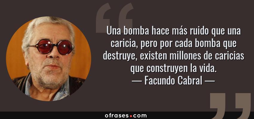 Frases de Facundo Cabral - Una bomba hace más ruido que una caricia, pero por cada bomba que destruye, existen millones de caricias que construyen la vida.