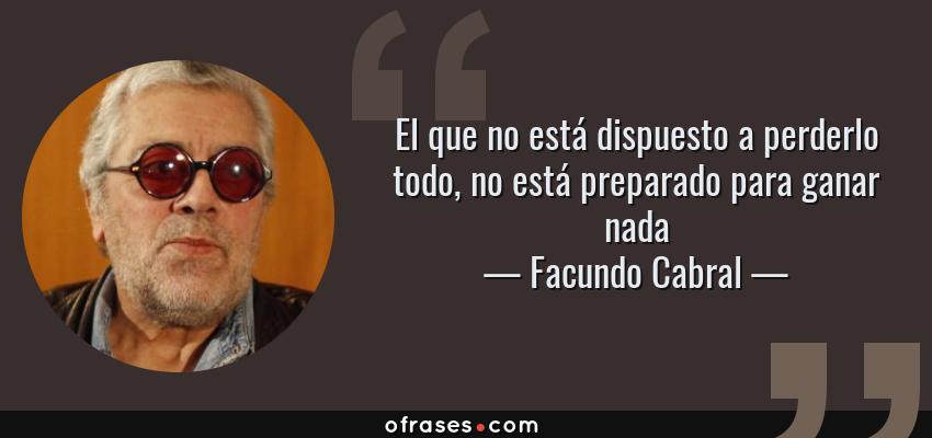 Frases de Facundo Cabral - El que no está dispuesto a perderlo todo, no está preparado para ganar nada