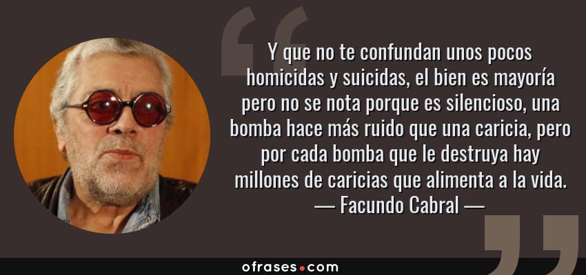 Frases de Facundo Cabral - Y que no te confundan unos pocos homicidas y suicidas, el bien es mayoría pero no se nota porque es silencioso, una bomba hace más ruido que una caricia, pero por cada bomba que le destruya hay millones de caricias que alimenta a la vida.