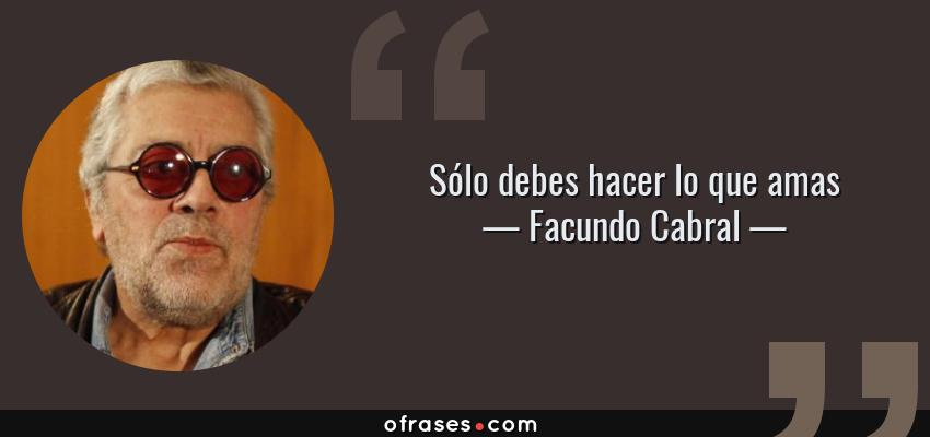 Frases de Facundo Cabral - Sólo debes hacer lo que amas