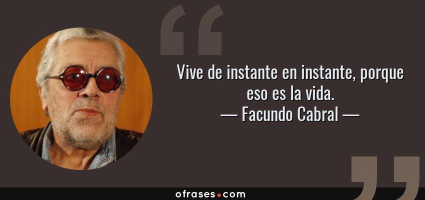 Frases de Facundo Cabral - Vive de instante en instante, porque eso es la vida.