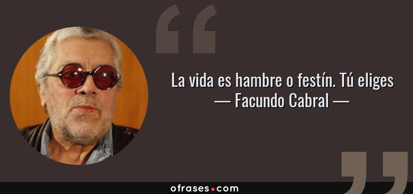 Frases de Facundo Cabral - La vida es hambre o festín. Tú eliges
