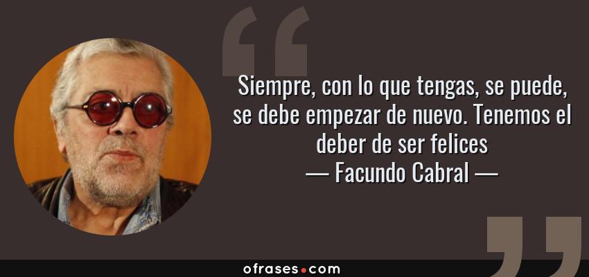 Frases de Facundo Cabral - Siempre, con lo que tengas, se puede, se debe empezar de nuevo. Tenemos el deber de ser felices