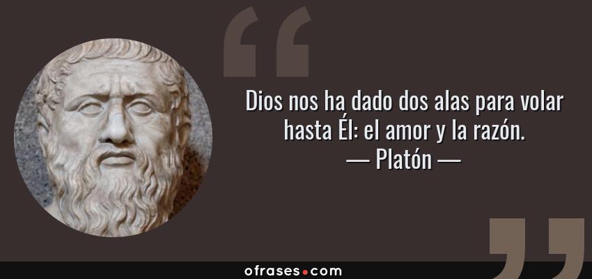 Frases de Platón - Dios nos ha dado dos alas para volar hasta Él: el amor y la razón.