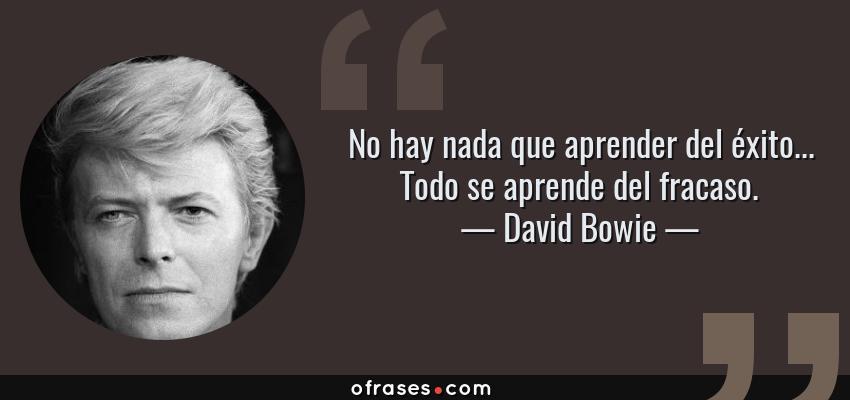 Frases de David Bowie - No hay nada que aprender del éxito... Todo se aprende del fracaso.