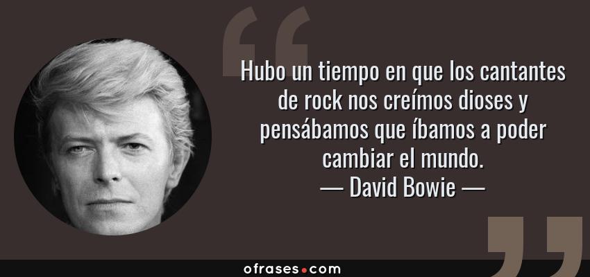 Frases de David Bowie - Hubo un tiempo en que los cantantes de rock nos creímos dioses y pensábamos que íbamos a poder cambiar el mundo.