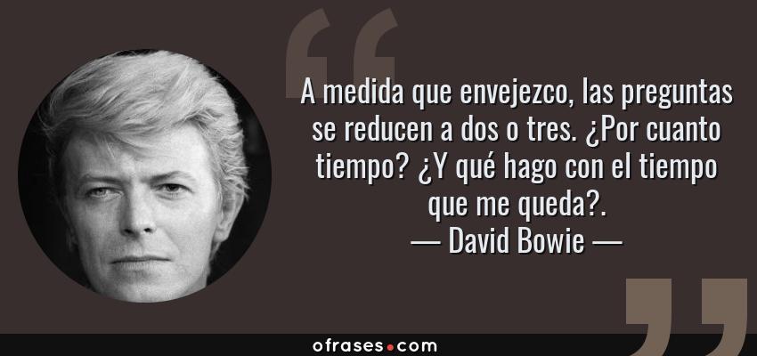 Frases de David Bowie - A medida que envejezco, las preguntas se reducen a dos o tres. ¿Por cuanto tiempo? ¿Y qué hago con el tiempo que me queda?.