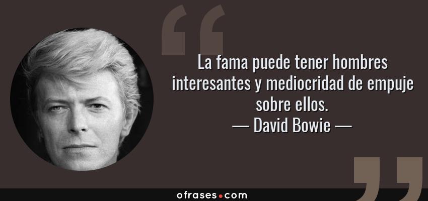 Frases de David Bowie - La fama puede tener hombres interesantes y mediocridad de empuje sobre ellos.