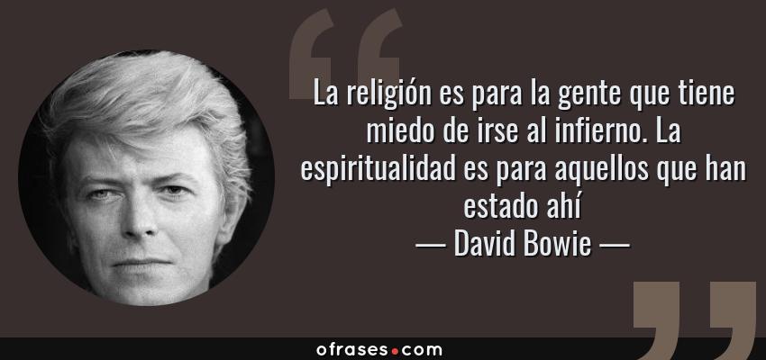 Frases de David Bowie - La religión es para la gente que tiene miedo de irse al infierno. La espiritualidad es para aquellos que han estado ahí