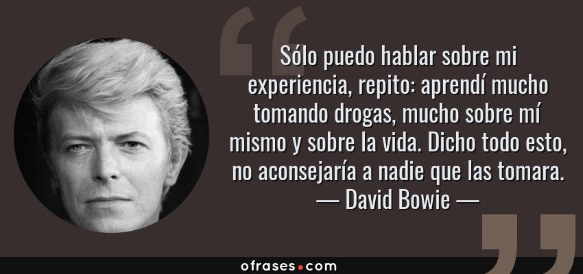 Frases de David Bowie - Sólo puedo hablar sobre mi experiencia, repito: aprendí mucho tomando drogas, mucho sobre mí mismo y sobre la vida. Dicho todo esto, no aconsejaría a nadie que las tomara.