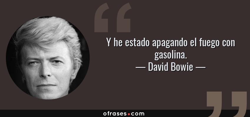 Frases de David Bowie - Y he estado apagando el fuego con gasolina.