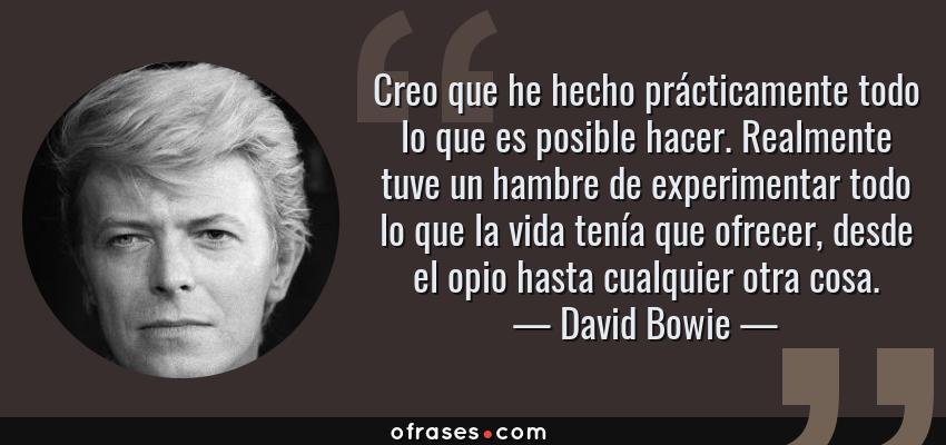 Frases de David Bowie - Creo que he hecho prácticamente todo lo que es posible hacer. Realmente tuve un hambre de experimentar todo lo que la vida tenía que ofrecer, desde el opio hasta cualquier otra cosa.
