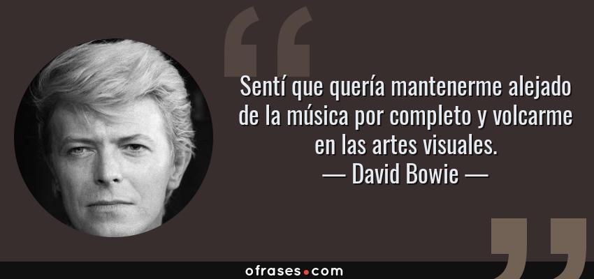 Frases de David Bowie - Sentí que quería mantenerme alejado de la música por completo y volcarme en las artes visuales.