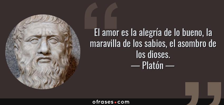Frases de Platón - El amor es la alegría de lo bueno, la maravilla de los sabios, el asombro de los dioses.