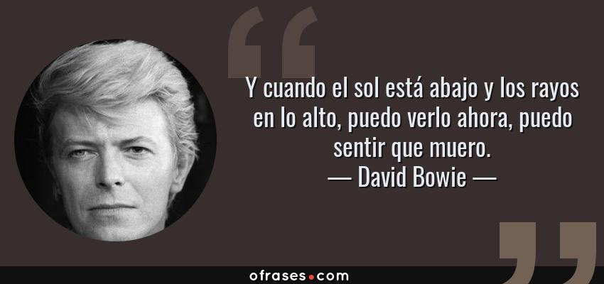 Frases de David Bowie - Y cuando el sol está abajo y los rayos en lo alto, puedo verlo ahora, puedo sentir que muero.