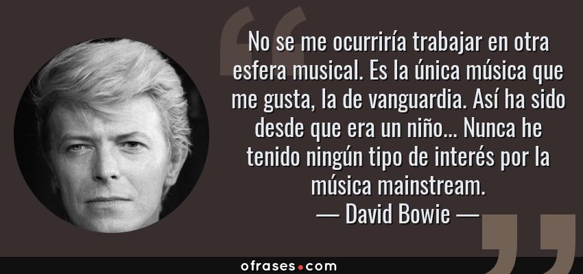 Frases de David Bowie - No se me ocurriría trabajar en otra esfera musical. Es la única música que me gusta, la de vanguardia. Así ha sido desde que era un niño... Nunca he tenido ningún tipo de interés por la música mainstream.