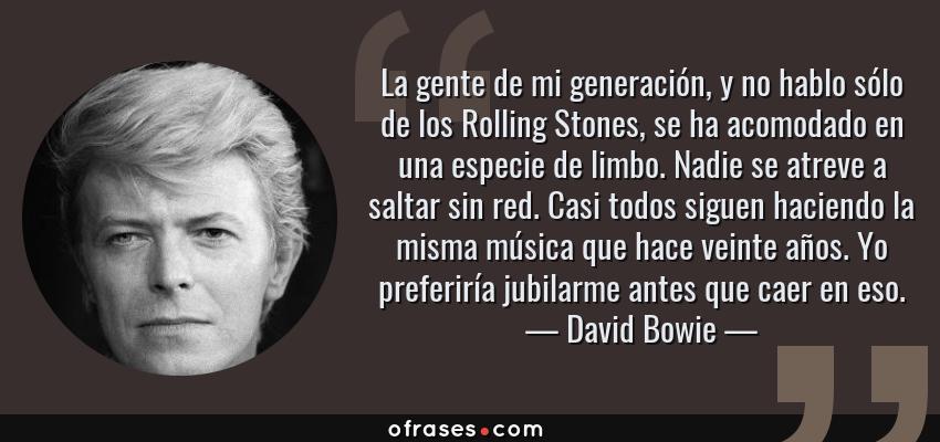Frases de David Bowie - La gente de mi generación, y no hablo sólo de los Rolling Stones, se ha acomodado en una especie de limbo. Nadie se atreve a saltar sin red. Casi todos siguen haciendo la misma música que hace veinte años. Yo preferiría jubilarme antes que caer en eso.