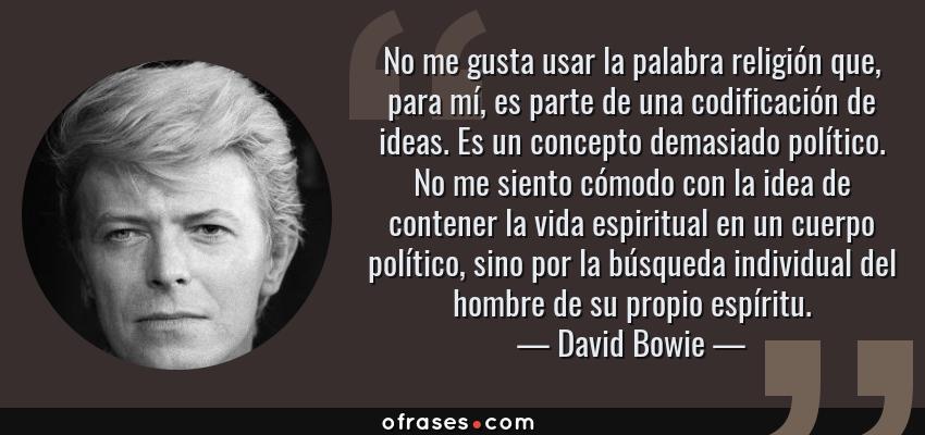 Frases de David Bowie - No me gusta usar la palabra religión que, para mí, es parte de una codificación de ideas. Es un concepto demasiado político. No me siento cómodo con la idea de contener la vida espiritual en un cuerpo político, sino por la búsqueda individual del hombre de su propio espíritu.