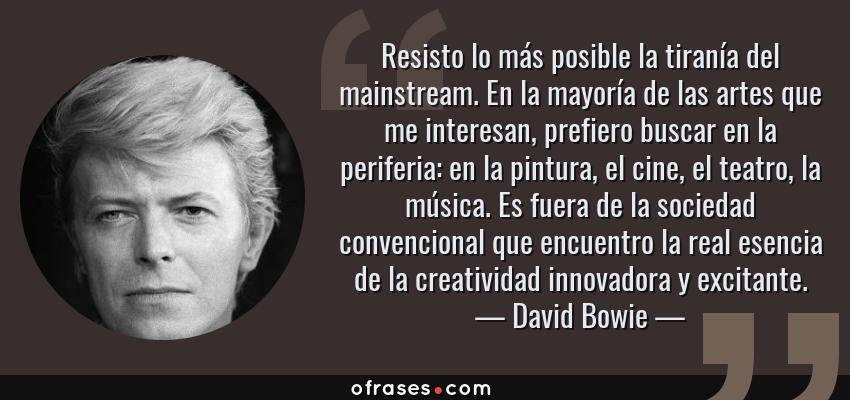 Frases de David Bowie - Resisto lo más posible la tiranía del mainstream. En la mayoría de las artes que me interesan, prefiero buscar en la periferia: en la pintura, el cine, el teatro, la música. Es fuera de la sociedad convencional que encuentro la real esencia de la creatividad innovadora y excitante.