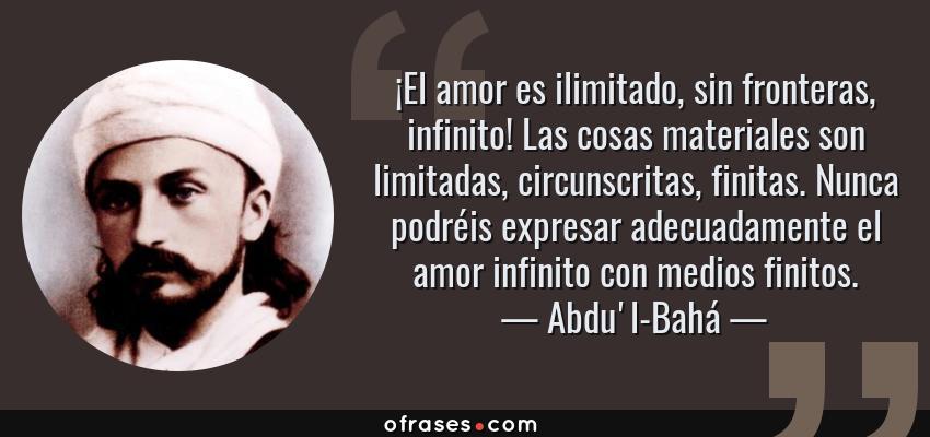 Frases de Abdu'l-Bahá - ¡El amor es ilimitado, sin fronteras, infinito! Las cosas materiales son limitadas, circunscritas, finitas. Nunca podréis expresar adecuadamente el amor infinito con medios finitos.