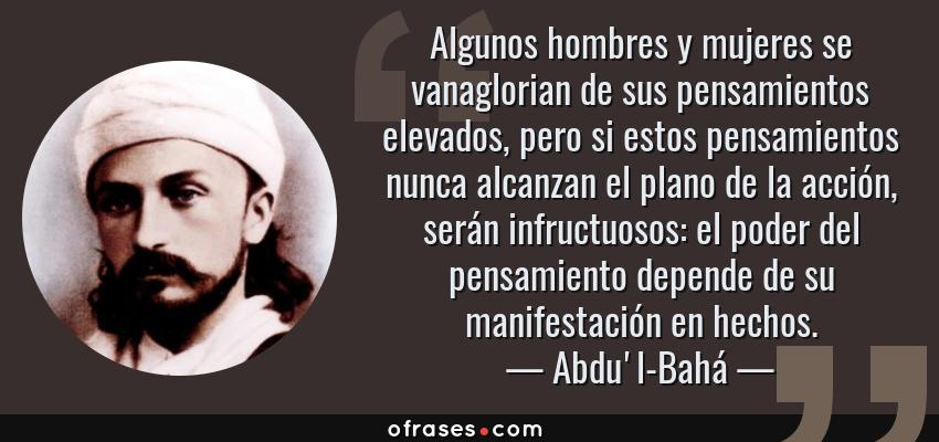 Frases de Abdu'l-Bahá - Algunos hombres y mujeres se vanaglorian de sus pensamientos elevados, pero si estos pensamientos nunca alcanzan el plano de la acción, serán infructuosos: el poder del pensamiento depende de su manifestación en hechos.