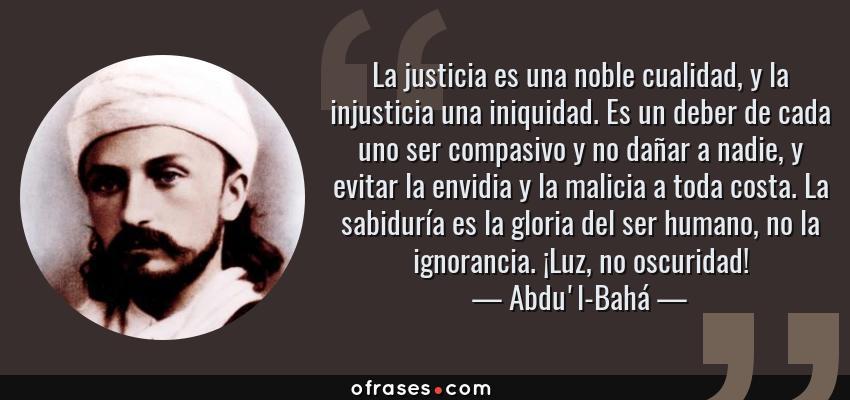 Frases de Abdu'l-Bahá - La justicia es una noble cualidad, y la injusticia una iniquidad. Es un deber de cada uno ser compasivo y no dañar a nadie, y evitar la envidia y la malicia a toda costa. La sabiduría es la gloria del ser humano, no la ignorancia. ¡Luz, no oscuridad!