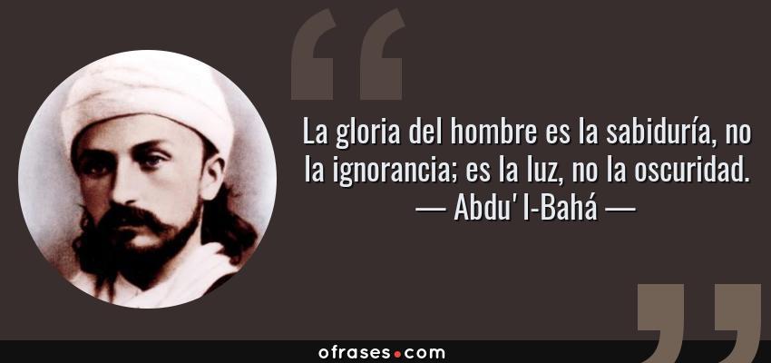 Frases de Abdu'l-Bahá - La gloria del hombre es la sabiduría, no la ignorancia; es la luz, no la oscuridad.