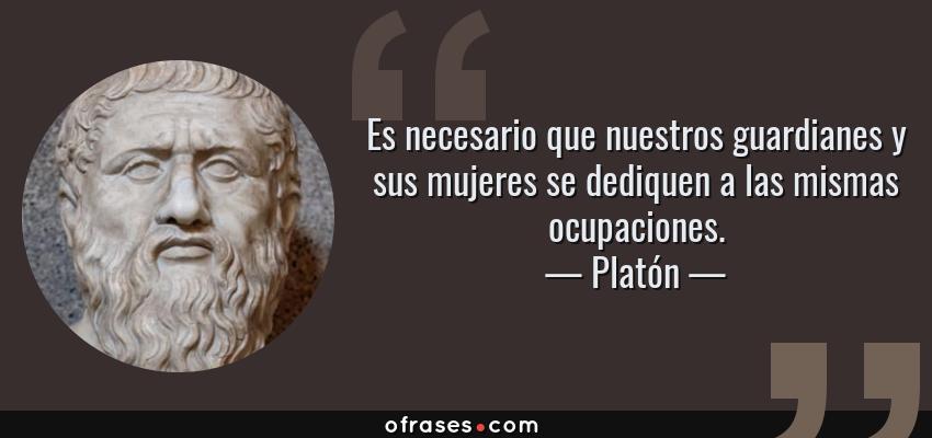 Frases de Platón - Es necesario que nuestros guardianes y sus mujeres se dediquen a las mismas ocupaciones.