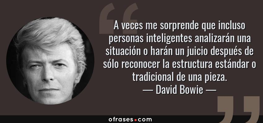 Frases de David Bowie - A veces me sorprende que incluso personas inteligentes analizarán una situación o harán un juicio después de sólo reconocer la estructura estándar o tradicional de una pieza.
