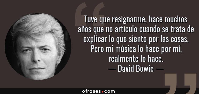 Frases de David Bowie - Tuve que resignarme, hace muchos años que no articulo cuando se trata de explicar lo que siento por las cosas. Pero mi música lo hace por mí, realmente lo hace.