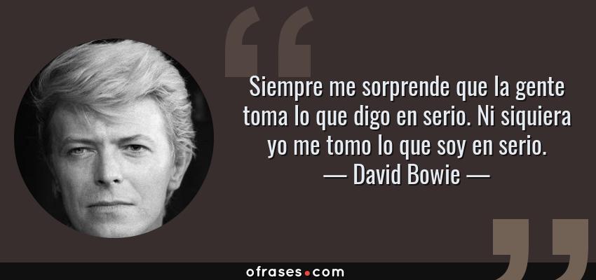 Frases de David Bowie - Siempre me sorprende que la gente toma lo que digo en serio. Ni siquiera yo me tomo lo que soy en serio.