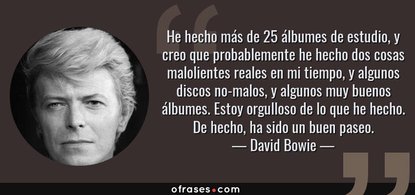 Frases de David Bowie - He hecho más de 25 álbumes de estudio, y creo que probablemente he hecho dos cosas malolientes reales en mi tiempo, y algunos discos no-malos, y algunos muy buenos álbumes. Estoy orgulloso de lo que he hecho. De hecho, ha sido un buen paseo.