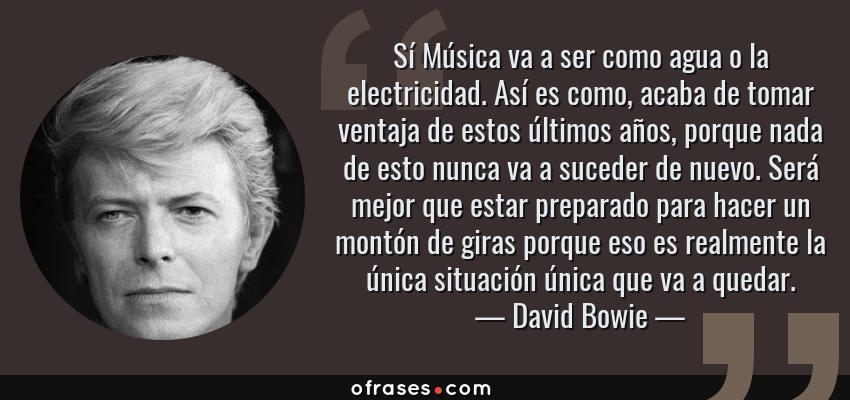 Frases de David Bowie - Sí Música va a ser como agua o la electricidad. Así es como, acaba de tomar ventaja de estos últimos años, porque nada de esto nunca va a suceder de nuevo. Será mejor que estar preparado para hacer un montón de giras porque eso es realmente la única situación única que va a quedar.