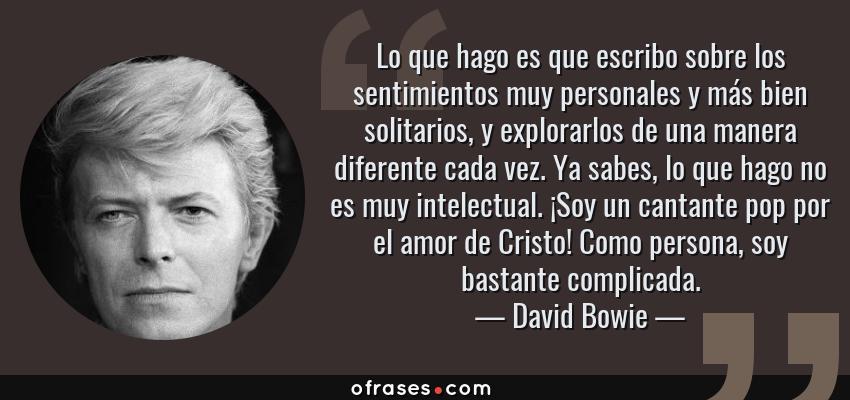 Frases de David Bowie - Lo que hago es que escribo sobre los sentimientos muy personales y más bien solitarios, y explorarlos de una manera diferente cada vez. Ya sabes, lo que hago no es muy intelectual. ¡Soy un cantante pop por el amor de Cristo! Como persona, soy bastante complicada.