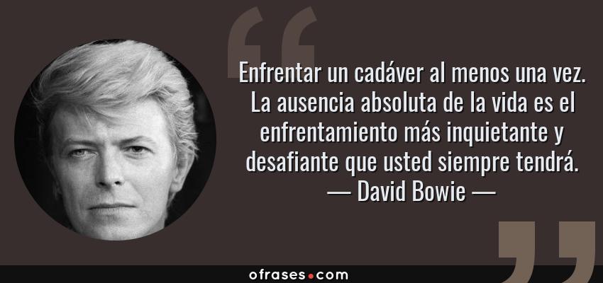 Frases de David Bowie - Enfrentar un cadáver al menos una vez. La ausencia absoluta de la vida es el enfrentamiento más inquietante y desafiante que usted siempre tendrá.